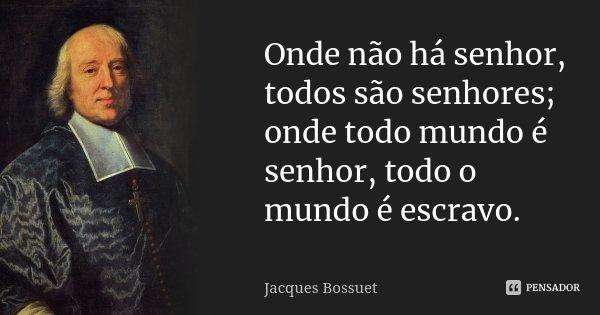 Onde não há senhor, todos são senhores; onde todo mundo é senhor, todo o mundo é escravo.... Frase de Jacques Bossuet.