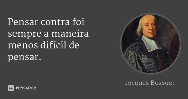 Pensar contra foi sempre a maneira menos difícil de pensar.... Frase de Jacques Bossuet.