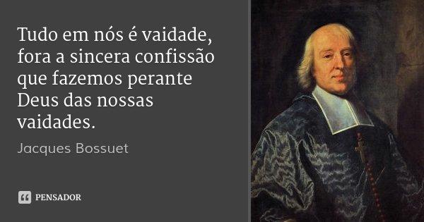 Tudo em nós é vaidade, fora a sincera confissão que fazemos perante Deus das nossas vaidades.... Frase de Jacques Bossuet.