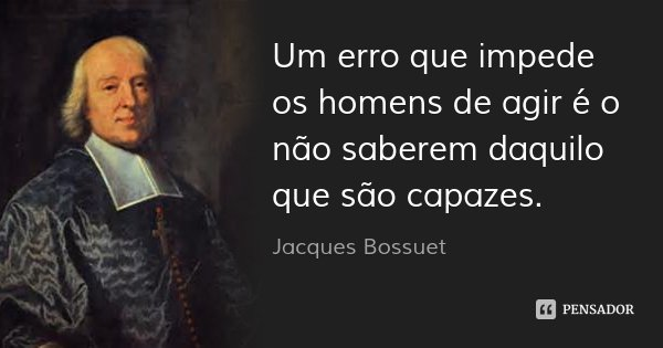 Um erro que impede os homens de agir é o não saberem daquilo que são capazes.... Frase de Jacques Bossuet.