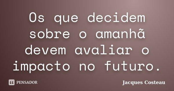 Os que decidem sobre o amanhã devem avaliar o impacto no futuro.... Frase de Jacques Costeau.
