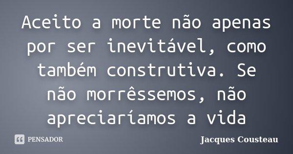 Aceito a morte não apenas por ser inevitável, como também construtiva. Se não morrêssemos, não apreciaríamos a vida... Frase de Jacques Cousteau.