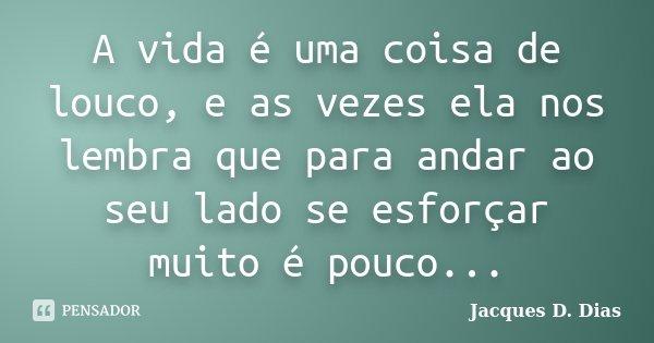 A vida é uma coisa de louco, e as vezes ela nos lembra que para andar ao seu lado se esforçar muito é pouco...... Frase de Jacques D. Dias.