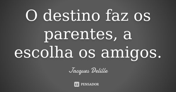 O destino faz os parentes, a escolha os amigos.... Frase de Jacques Delille.