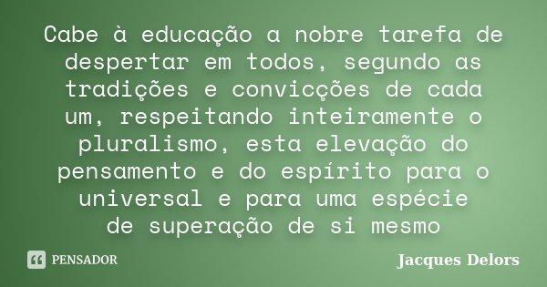 Cabe à educação a nobre tarefa de despertar em todos, segundo as tradições e convicções de cada um, respeitando inteiramente o pluralismo, esta elevação do pens... Frase de Jacques Delors.