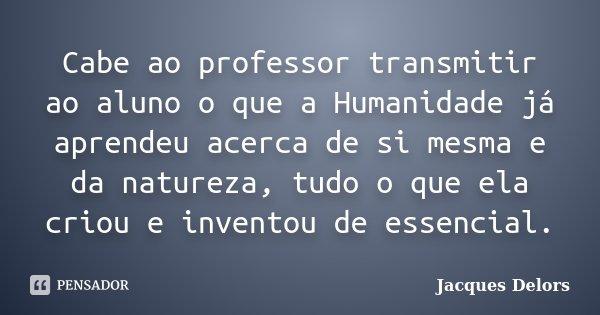 Cabe ao professor transmitir ao aluno o que a Humanidade já aprendeu acerca de si mesma e da natureza, tudo o que ela criou e inventou de essencial.... Frase de Jacques Delors.