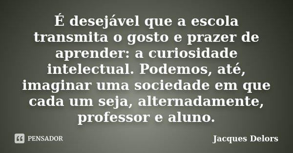 É desejável que a escola transmita o gosto e prazer de aprender: a curiosidade intelectual. Podemos, até, imaginar uma sociedade em que cada um seja, alternadam... Frase de Jacques Delors.