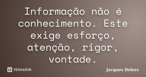 Informação não é conhecimento. Este exige esforço, atenção, rigor, vontade.... Frase de Jacques Delors.