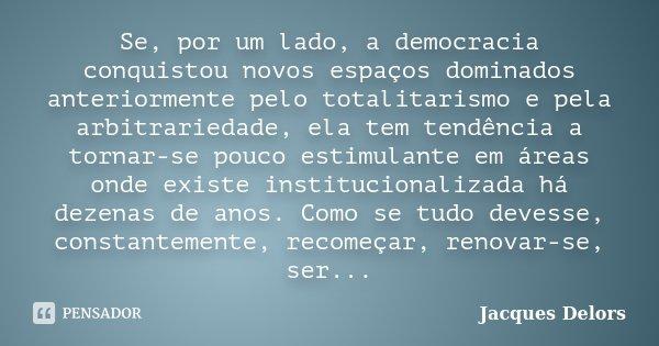 Se, por um lado, a democracia conquistou novos espaços dominados anteriormente pelo totalitarismo e pela arbitrariedade, ela tem tendência a tornar-se pouco est... Frase de Jacques Delors.