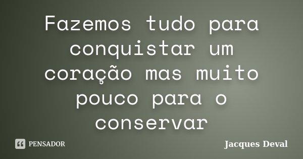 Fazemos tudo para conquistar um coração mas muito pouco para o conservar... Frase de Jacques Deval.