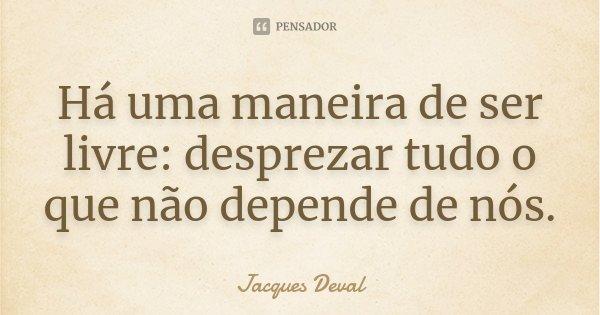 Há uma maneira de ser livre: desprezar tudo o que não depende de nós.... Frase de Jacques Deval.