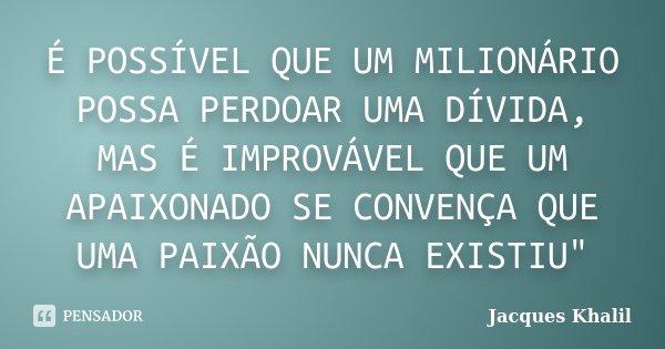 """É POSSÍVEL QUE UM MILIONÁRIO POSSA PERDOAR UMA DÍVIDA, MAS É IMPROVÁVEL QUE UM APAIXONADO SE CONVENÇA QUE UMA PAIXÃO NUNCA EXISTIU""""... Frase de Jacques Khalil."""
