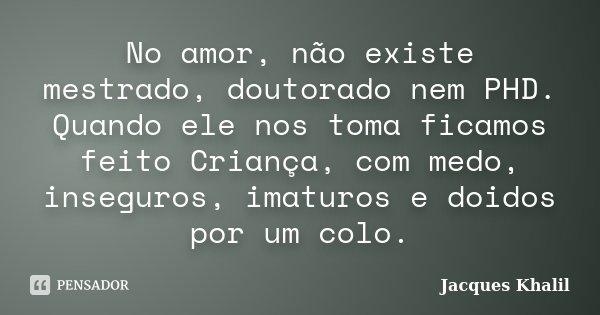 No amor, não existe mestrado, doutorado nem PHD. Quando ele nos toma ficamos feito Criança, com medo, inseguros, imaturos e doidos por um colo.... Frase de Jacques Khalil.