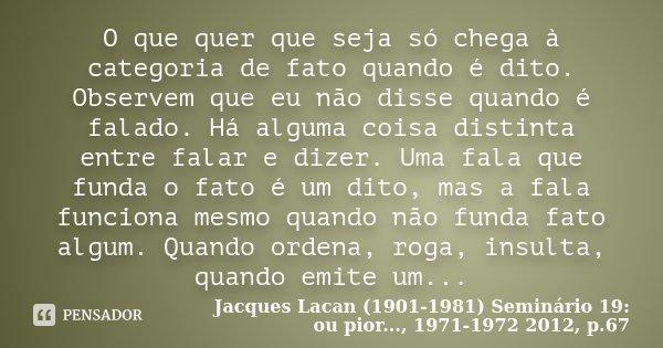 O que quer que seja só chega à categoria de fato quando é dito. Observem que eu não disse quando é falado. Há alguma coisa distinta entre falar e dizer. Uma fal... Frase de Jacques Lacan (1901-1981) Seminário 19: ou pior..., 1971-1972 2012, p.67.