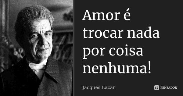 Amor é trocar nada por coisa nenhuma!... Frase de Jacques Lacan.