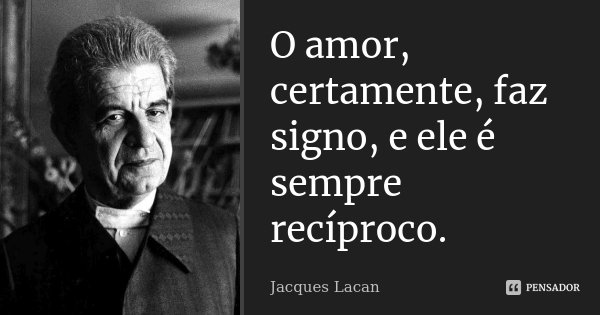 O amor, certamente, faz signo, e ele é sempre recíproco.... Frase de Jacques Lacan.
