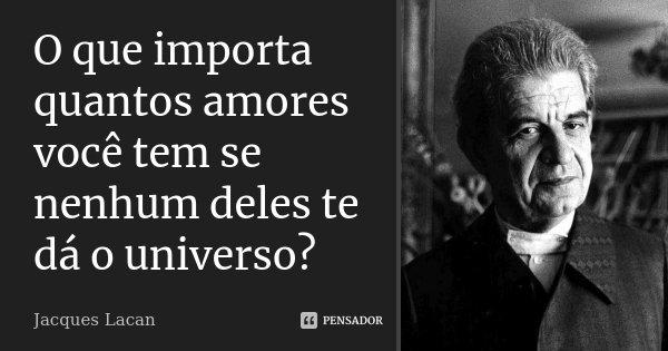 O que importa quantos amores você tem se nenhum deles te dá o universo?... Frase de Jacques Lacan.