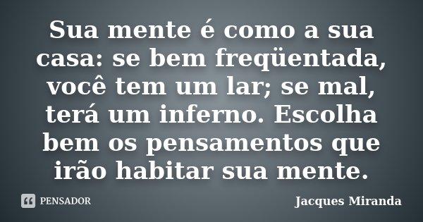 Sua mente é como a sua casa: se bem freqüentada, você tem um lar; se mal, terá um inferno. Escolha bem os pensamentos que irão habitar sua mente.... Frase de Jacques Miranda.