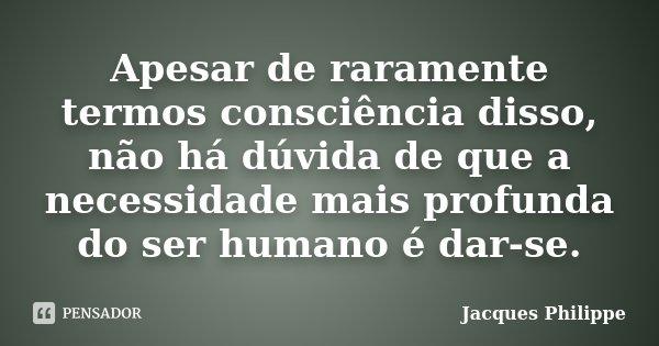 Apesar de raramente termos consciência disso, não há dúvida de que a necessidade mais profunda do ser humano é dar-se.... Frase de Jacques Philippe.