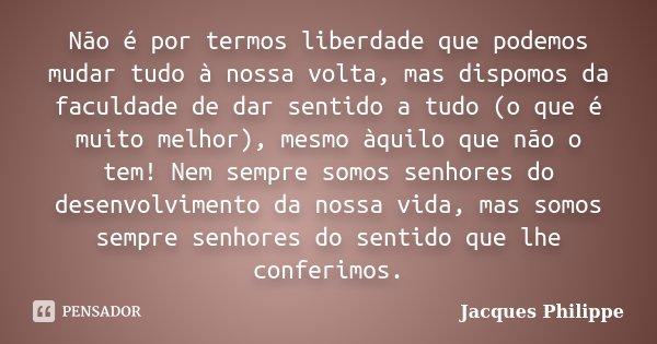 Não é por termos liberdade que podemos mudar tudo à nossa volta, mas dispomos da faculdade de dar sentido a tudo (o que é muito melhor), mesmo àquilo que não o ... Frase de Jacques Philippe.