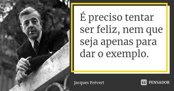 É preciso tentar ser feliz, nem que seja apenas para dar o exemplo.... Frase de Jacques Prévert.