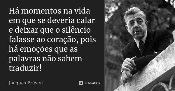 Há momentos na vida em que se deveria calar e deixar que o silêncio falasse ao coração, pois há emoções que as palavras não sabem traduzir!... Frase de Jacques Prévert.