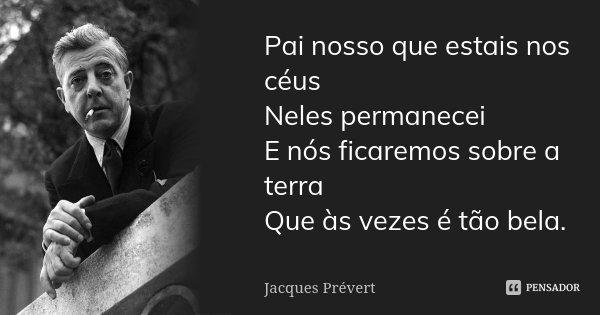 Pai nosso que estais nos céus / Neles permanecei / E nós ficaremos sobre a terra / Que às vezes é tão bela.... Frase de Jacques Prévert.