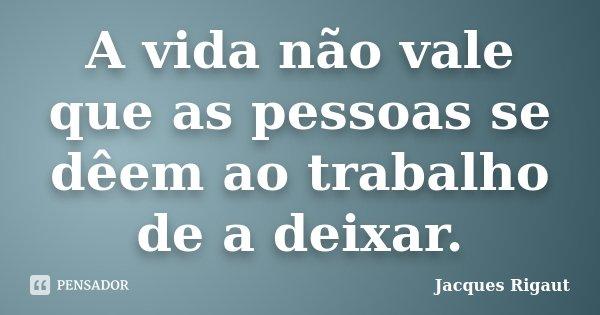 A vida não vale que as pessoas se dêem ao trabalho de a deixar.... Frase de Jacques Rigaut.