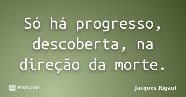 Só há progresso, descoberta, na direção da morte.... Frase de Jacques Rigaut.