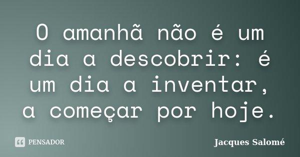 O amanhã não é um dia a descobrir: é um dia a inventar, a começar por hoje.... Frase de Jacques Salomé.
