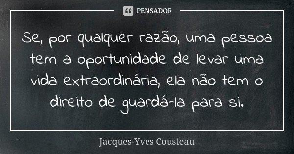 Se, por qualquer razão, uma pessoa tem a oportunidade de levar uma vida extraordinária, ela não tem o direito de guardá-la para si.... Frase de Jacques-Yves Cousteau.