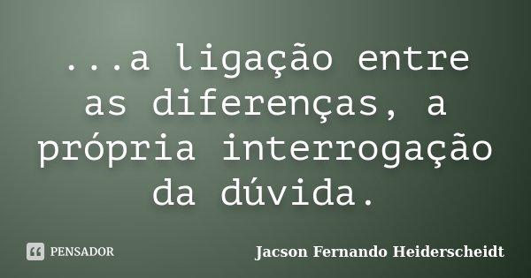 ...a ligação entre as diferenças, a própria interrogação da dúvida.... Frase de Jacson Fernando Heiderscheidt.