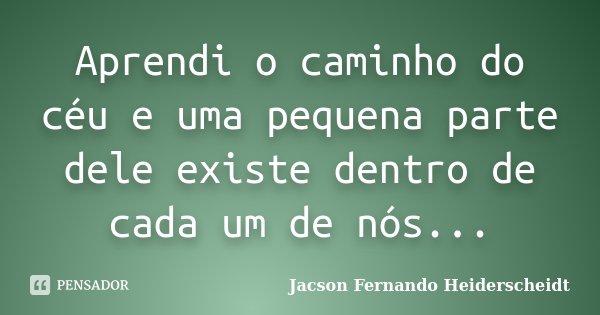 Aprendi o caminho do céu e uma pequena parte dele existe dentro de cada um de nós...... Frase de Jacson Fernando Heiderscheidt.