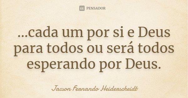...cada um por si e Deus para todos ou será todos esperando por Deus.... Frase de Jacson Fernando Heiderscheidt.