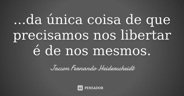 ...da única coisa de que precisamos nos libertar é de nos mesmos.... Frase de Jacson Fernando Heiderscheidt.