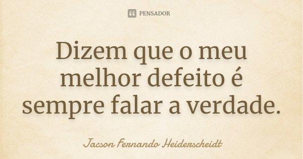 Dizem que o meu melhor defeito é sempre falar a verdade.... Frase de Jacson Fernando Heiderscheidt.