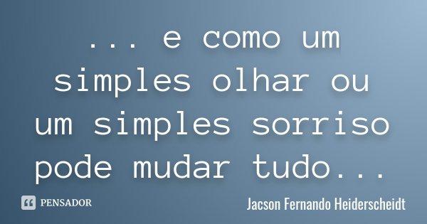 ... e como um simples olhar ou um simples sorriso pode mudar tudo...... Frase de Jacson Fernando Heiderscheidt.