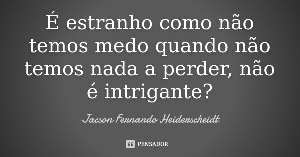 É estranho como não temos medo quando não temos nada a perder, não é intrigante?... Frase de Jacson Fernando Heiderscheidt.