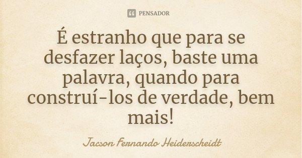 É estranho que para se desfazer laços, baste uma palavra, quando para construí-los de verdade, bem mais!... Frase de Jacson Fernando Heiderscheidt.