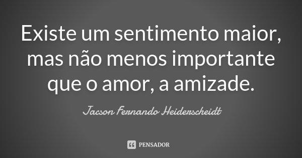 Existe um sentimento maior, mas não menos importante que o amor, a amizade.... Frase de Jacson Fernando Heiderscheidt.