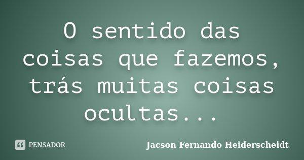 O sentido das coisas que fazemos, trás muitas coisas ocultas...... Frase de Jacson Fernando Heiderscheidt.