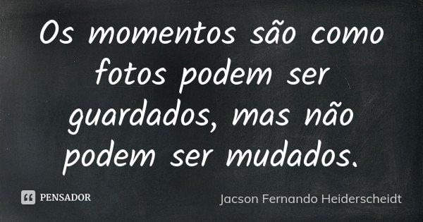 Os momentos são como fotos podem ser guardados, mas não podem ser mudados.... Frase de Jacson Fernando Heiderscheidt.