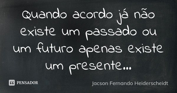 Quando acordo já não existe um passado ou um futuro apenas existe um presente...... Frase de Jacson Fernando Heiderscheidt.
