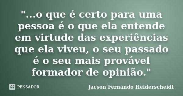 """""""...o que é certo para uma pessoa é o que ela entende em virtude das experiências que ela viveu, o seu passado é o seu mais provável formador de opinião.&q... Frase de Jacson Fernando Heiderscheidt."""