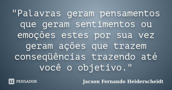 """""""Palavras geram pensamentos que geram sentimentos ou emoções estes por sua vez geram ações que trazem conseqüências trazendo até você o objetivo.""""... Frase de Jacson Fernando Heiderscheidt."""