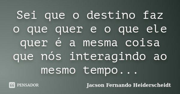 Sei que o destino faz o que quer e o que ele quer é a mesma coisa que nós interagindo ao mesmo tempo...... Frase de Jacson Fernando Heiderscheidt.