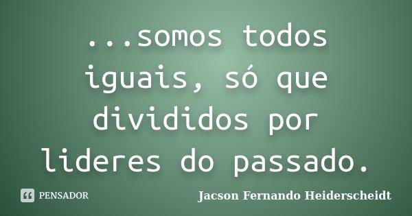 ...somos todos iguais, só que divididos por lideres do passado.... Frase de Jacson Fernando Heiderscheidt.