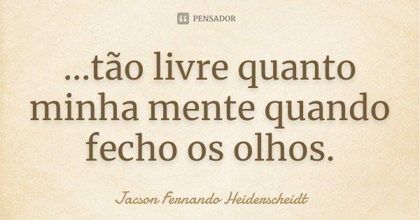 ...tão livre quanto minha mente quando fecho os olhos.... Frase de Jacson Fernando Heiderscheidt.