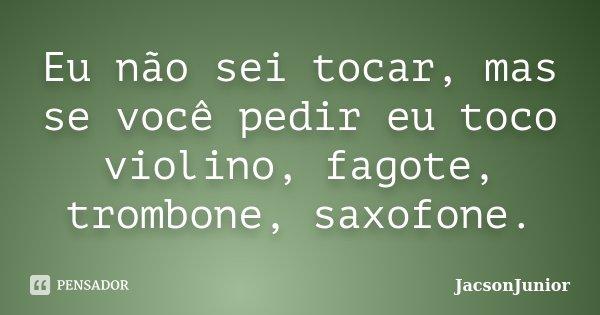 Eu não sei tocar, mas se você pedir eu toco violino, fagote, trombone, saxofone.... Frase de JacsonJunior.