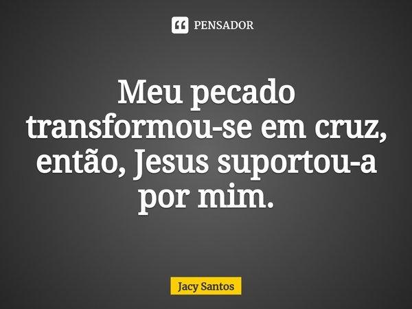 Meu pecado transformou-se em cruz, então, Jesus suportou-a por mim.... Frase de Jacy Santos.